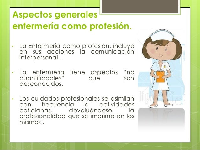 Aspectos generalesenfermería como profesión.•   La Enfermería como profesión, incluye    en sus acciones la comunicación  ...