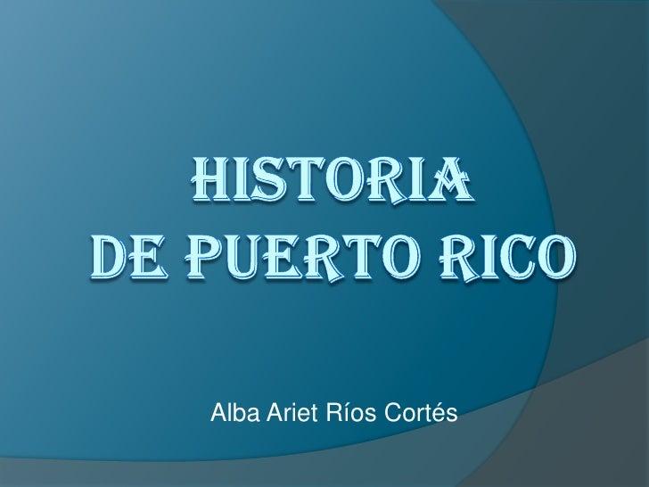 Historia de Puerto Rico <br />Alba Ariet Ríos Cortés<br />