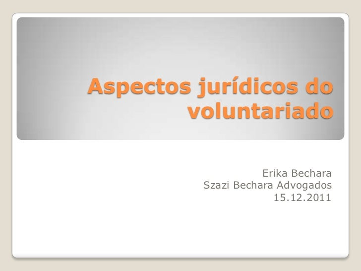 Aspectos jurídicos do        voluntariado                    Erika Bechara         Szazi Bechara Advogados                ...