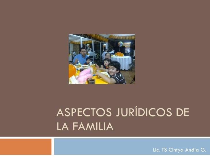 ASPECTOS JURÍDICOS DE LA FAMILIA Lic. TS Cintya Andia G.