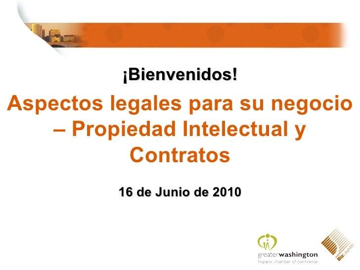¡ Bienvenidos! Aspecto s legales para su negocio – Propiedad Intelectual y Contratos 16 de Junio de 2010