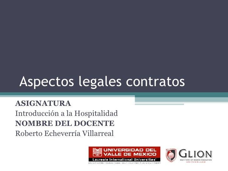 Aspectos legales contratos ASIGNATURA   Introducción a la Hospitalidad NOMBRE DEL DOCENTE   Roberto Echeverría Villarreal
