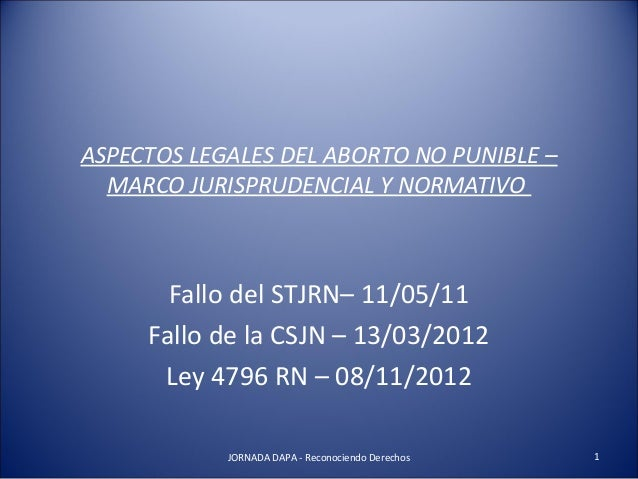 ASPECTOS LEGALES DEL ABORTO NO PUNIBLE –  MARCO JURISPRUDENCIAL Y NORMATIVO  Fallo del STJRN– 11/05/11  Fallo de la CSJN –...