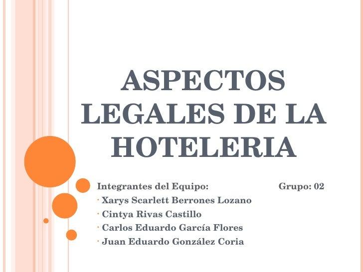 ASPECTOS LEGALES DE LA HOTELERIA <ul><li>Integrantes del Equipo: Grupo:  02 </li></ul><ul><li>Xarys Scarlett Berrones Loza...
