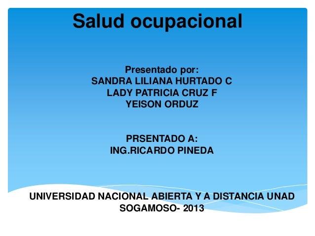 Salud ocupacionalPresentado por:SANDRA LILIANA HURTADO CLADY PATRICIA CRUZ FYEISON ORDUZPRSENTADO A:ING.RICARDO PINEDAUNIV...