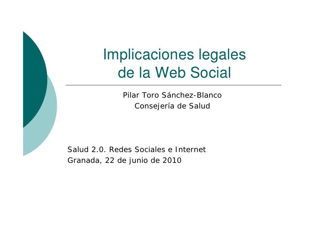 Implicaciones legales            de la Web Social               Pilar Toro Sánchez-Blanco                   Consejería de ...