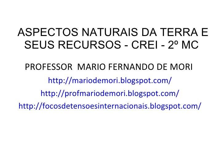 ASPECTOS NATURAIS DA TERRA E SEUS RECURSOS - CREI - 2º MC  <ul><li>PROFESSOR  MARIO FERNANDO DE MORI  </li></ul><ul><li>ht...
