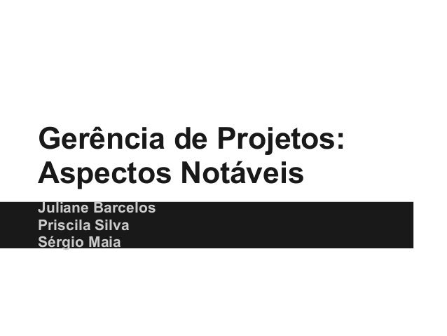 Gerência de Projetos:Aspectos NotáveisJuliane BarcelosPriscila SilvaSérgio Maia