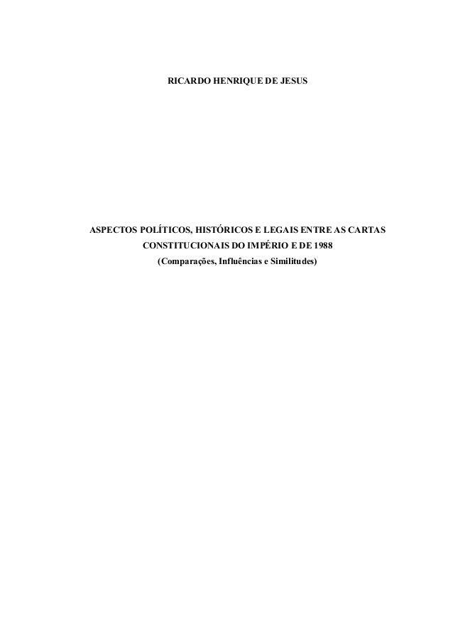 1  RICARDO HENRIQUE DE JESUS  ASPECTOS POLÍTICOS, HISTÓRICOS E LEGAIS ENTRE AS CARTAS  CONSTITUCIONAIS DO IMPÉRIO E DE 198...