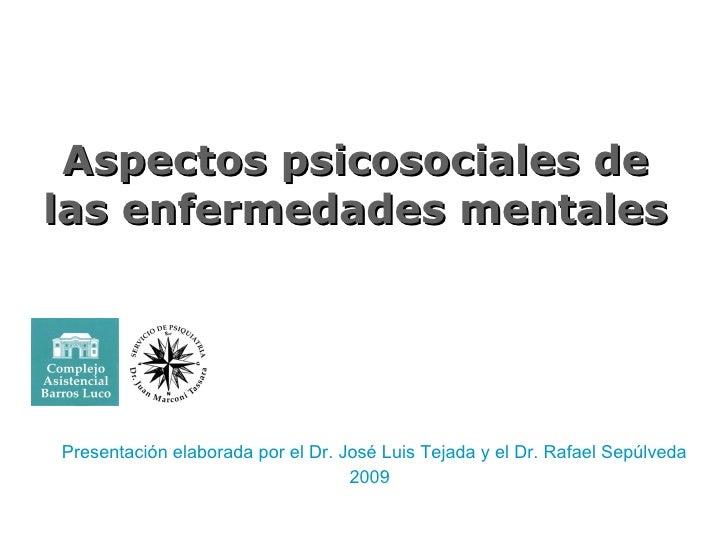 Aspectos psicosociales de las enfermedades mentales Presentación elaborada por el Dr. José Luis Tejada y el Dr. Rafael Sep...