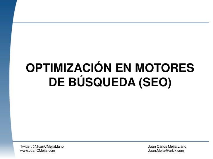 OPTIMIZACIÓN EN MOTORES      DE BÚSQUEDA (SEO)Twitter: @JuanCMejiaLlano   Juan Carlos Mejía Llanowww.JuanCMejia.com       ...