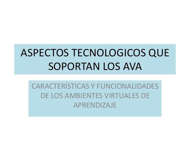 ASPECTOS TECNOLOGICOS QUE  SOPORTAN LOS AVA  CARACTERÍSTICAS Y FUNCIONALIDADES  DE LOS AMBIENTES VIRTUALES DE  APRENDIZAJE
