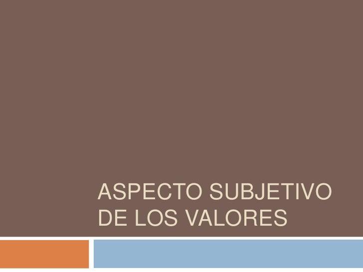 Aspecto subjetivo de los valores<br />