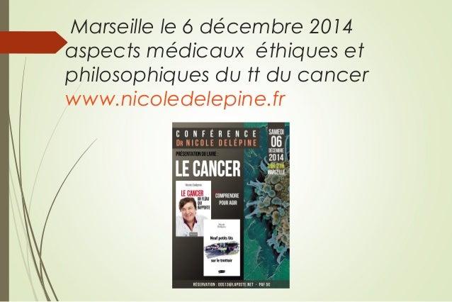 Marseille le 6 décembre 2014 aspects médicaux éthiques et philosophiques du tt du cancer www.nicoledelepine.fr
