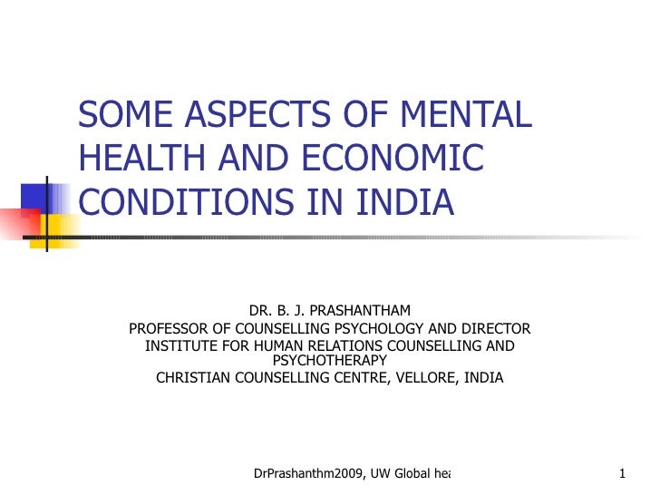 SOME ASPECTS OF MENTAL HEALTH AND ECONOMIC CONDITIONS IN INDIA DR. B. J. PRASHANTHAM PROFESSOR OF COUNSELLING PSYCHOLOGY A...