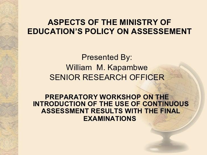 ASPECTS OF THE MINISTRY OF EDUCATION'S POLICY ON ASSESSEMENT <ul><li>Presented By: </li></ul><ul><li>William  M. Kapambwe ...
