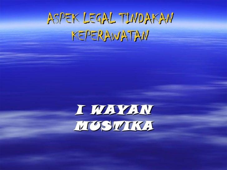 ASPEK LEGAL TINDAKAN KEPERAWATAN I WAYAN MUSTIKA