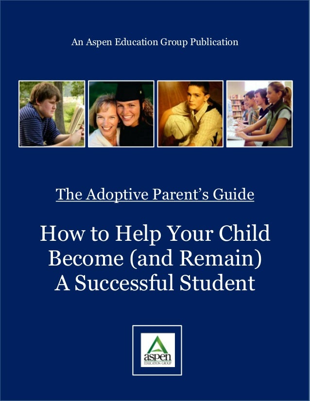 1An Aspen Education Group PublicationThe Adoptive Parent's GuideHow to Help Your ChildBecome (and Remain)A Successful Stud...