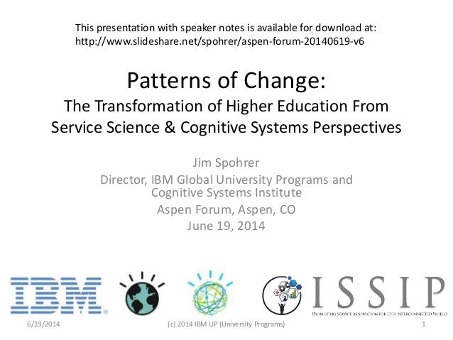 Patterns of Change: The Transformation of Higher Education From Service Science & Cognitive Systems Perspectives Jim Spohr...