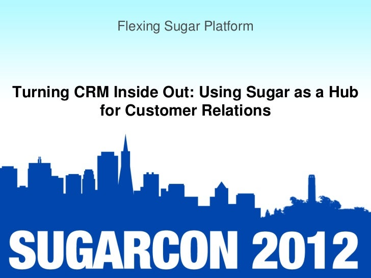 Flexing Sugar PlatformTurning CRM Inside Out: Using Sugar as a Hub          for Customer Relations