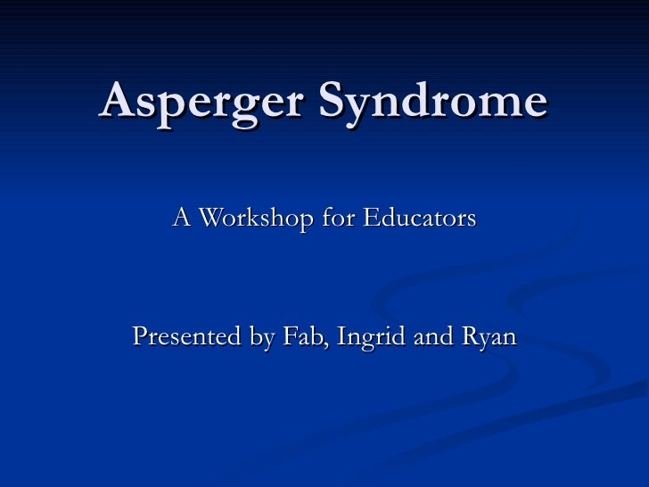 Asperger Syndrome A Workshop for Educators Presented by Fab, Ingrid and Ryan