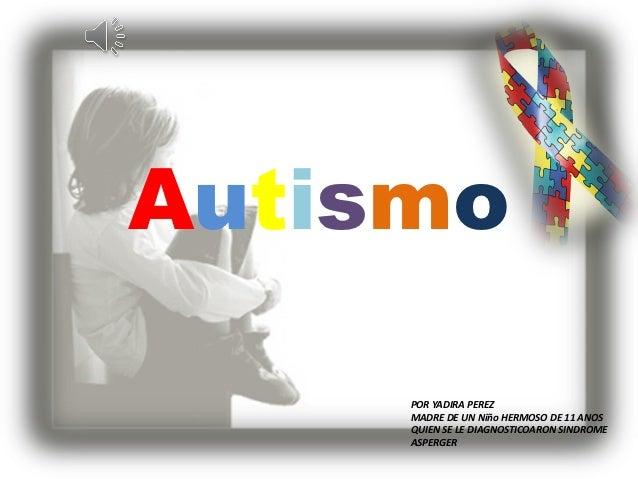 Autismo     POR YADIRA PEREZ     MADRE DE UN Niño HERMOSO DE 11 ANOS     QUIEN SE LE DIAGNOSTICOARON SINDROME     ASPERGER