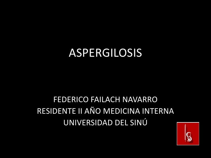 ASPERGILOSIS    FEDERICO FAILACH NAVARRORESIDENTE II AÑO MEDICINA INTERNA      UNIVERSIDAD DEL SINÚ