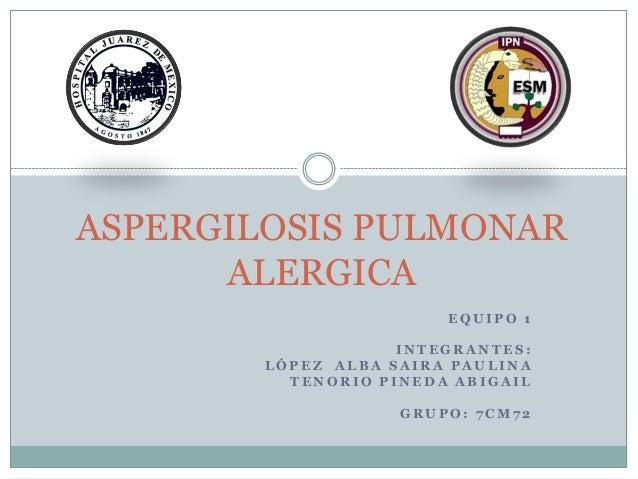 ASPERGILOSIS PULMONAR      ALERGICA                        EQUIPO 1                    INTEGRANTES:        LÓPEZ ALBA SAIR...