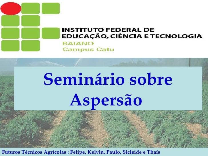 Seminário sobre Aspersão   Futuros Técnicos Agrícolas : Felipe, Kelvin, Paulo, Sicleide e Thaís
