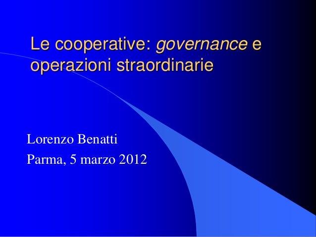 Le cooperative: governance e operazioni straordinarie Lorenzo Benatti Parma, 5 marzo 2012