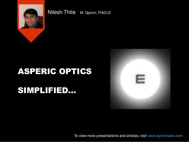 ASPERIC OPTICS SIMPLIFIED… Nilesh Thite M. Optom, FIACLE To view more presentations and articles, visit www.eyenirvaan.com