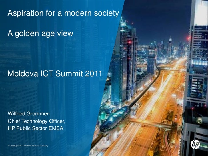 Aspiration for a modern societyA golden age viewMoldova ICT Summit 2011Wilfried GrommenChief Technology Officer,HP Public ...