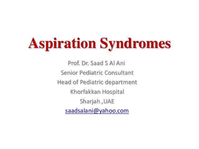 Aspiration SyndromesProf. Dr. Saad S Al AniSenior Pediatric ConsultantHead of Pediatric departmentKhorfakkan HospitalSharj...