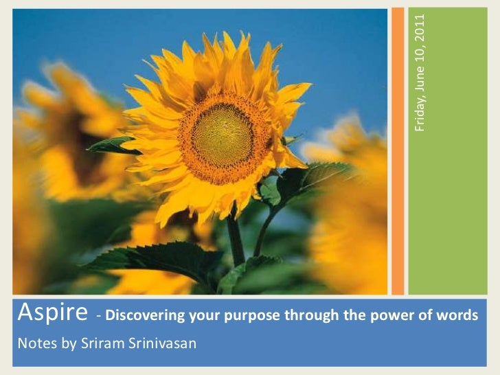Aspire- Discovering your purpose through the power of words<br />Notes by Sriram Srinivasan<br />Friday, June 10, 2011<br />