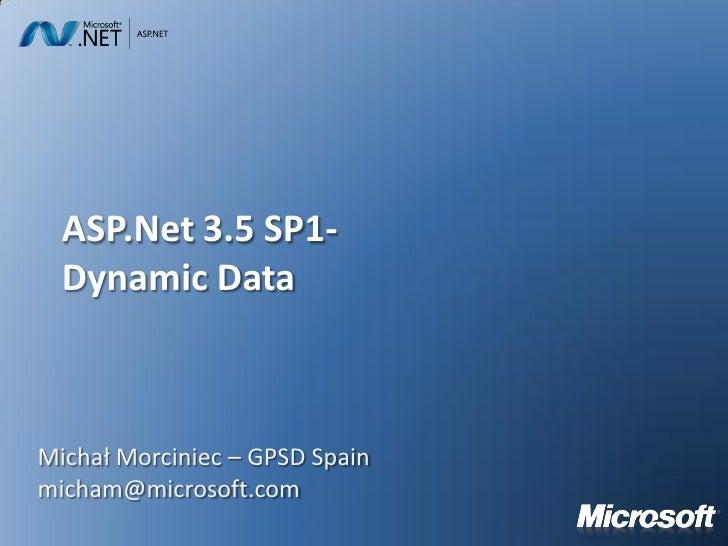 ASP.Net 3.5 SP1-   Dynamic Data    Michał Morciniec – GPSD Spain micham@microsoft.com