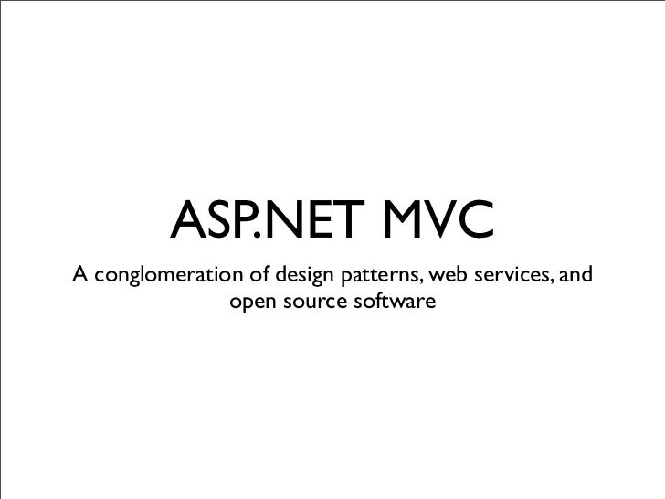 ASP.NET MVC A conglomeration of design patterns, web services, and                open source software