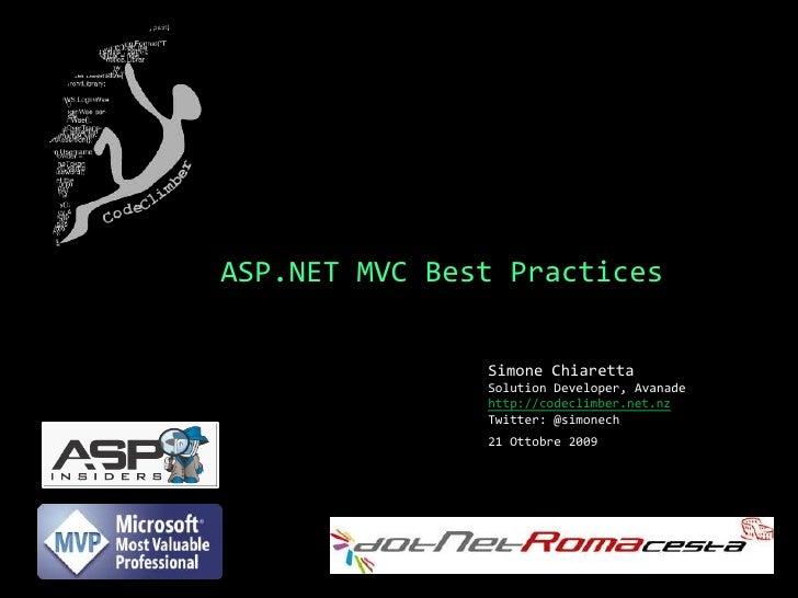 ASP.NET MVC Best Practices<br />Simone ChiarettaSolution Developer, Avanade<br />http://codeclimber.net.nz<br />Twitter: @...