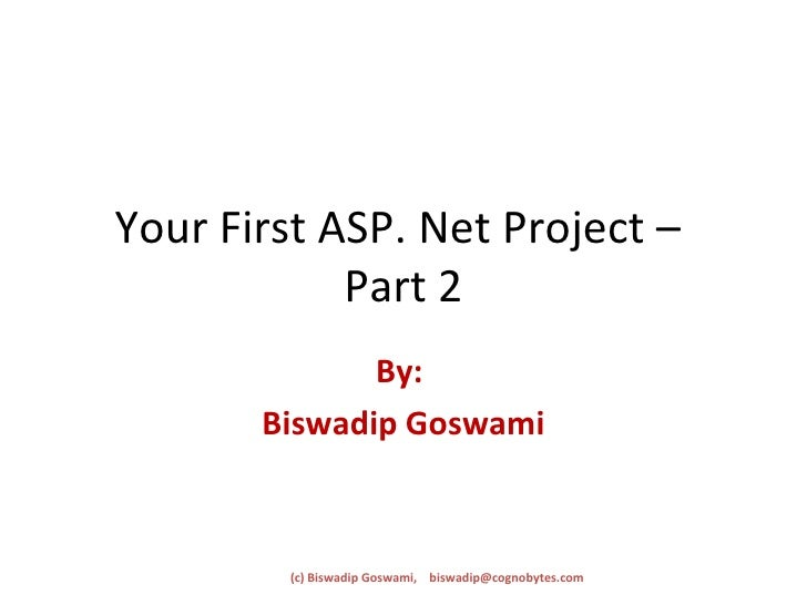 Your First ASP. Net Project –  Part 2 By:  Biswadip Goswami (c) Biswadip Goswami,  [email_address]