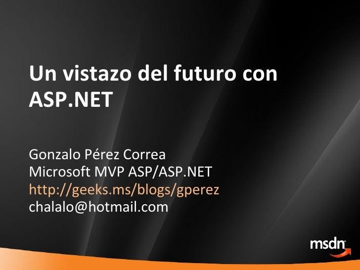 Un vistazo del futuro con ASP.NET Gonzalo Pérez Correa Microsoft MVP ASP/ASP.NET http://geeks.ms/blogs/gperez [email_addre...