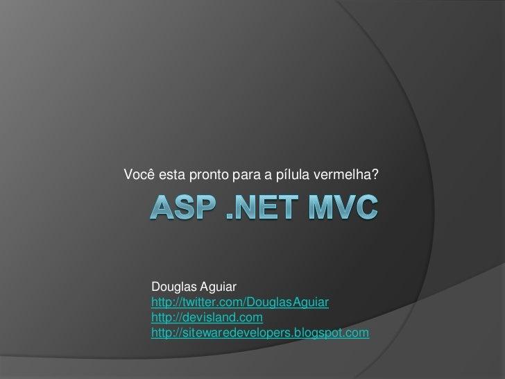 ASP .NET MVC<br />Você esta pronto para a pílula vermelha?<br />Douglas Aguiar<br />http://twitter.com/DouglasAguiar<br />...