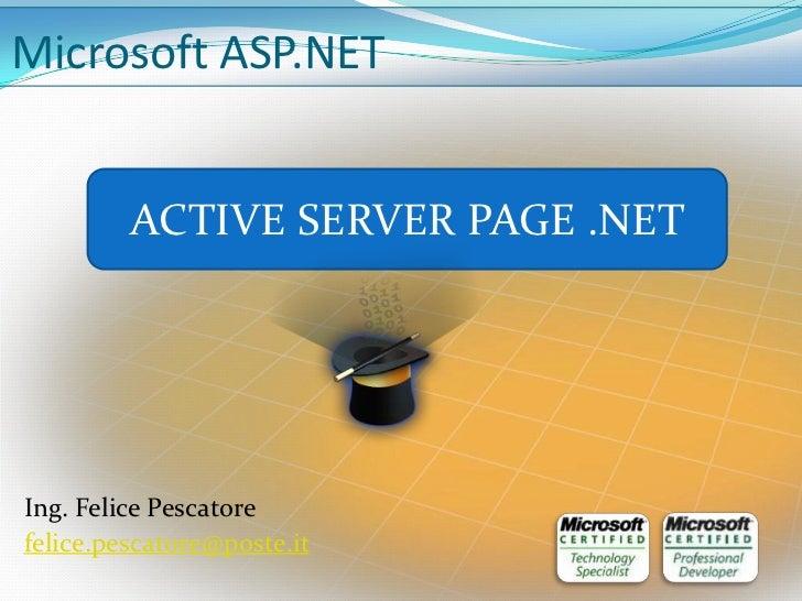 Microsoft ASP.NET         ACTIVE SERVER PAGE .NETIng. Felice Pescatorefelice.pescatore@poste.it