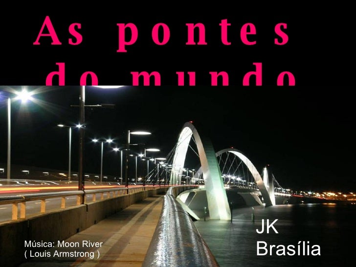 As pontes  do mundo JK Brasília Música: Moon River  ( Louis Armstrong )
