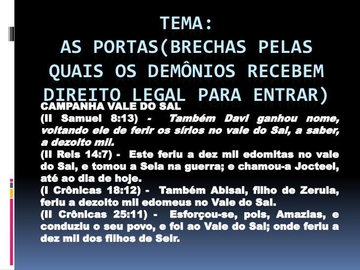 TEMA:  AS PORTAS(BRECHAS PELAS QUAIS OS DEMÔNIOS RECEBEMDIREITO LEGAL PARA ENTRAR)CAMPANHA VALE DO SAL(II Samuel 8:13) -  ...