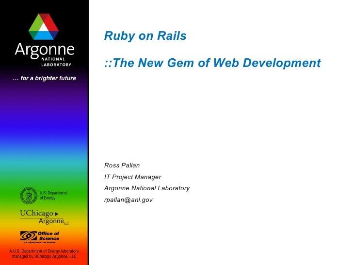 Ruby on Rails  ::The New Gem of Web Development     Ross Pallan IT Project Manager Argonne National Laboratory rpallan@anl...