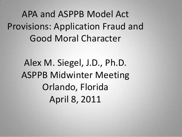 APA and ASPPB Model Act Provisions: Application Fraud and Good Moral Character Alex M. Siegel, J.D., Ph.D. ASPPB Midwinter...
