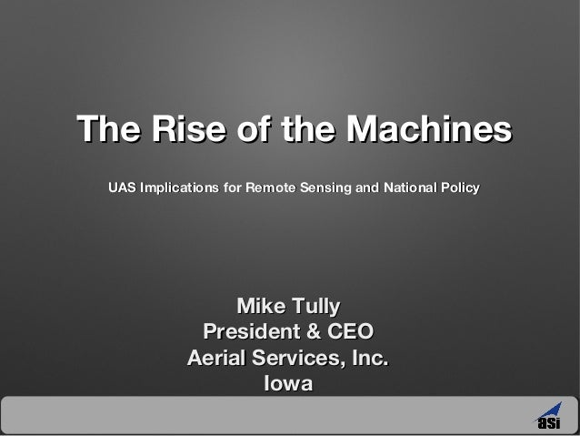 The Rise of the Machines UAS Implications for Remote Sensing and National Policy  Mike Tully President & CEO Aerial Servic...