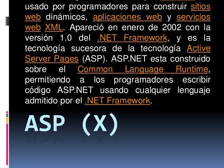 ASP (X)<br />es un framework para aplicaciones web desarrollado y comercializado por Microsoft. Es usado por programadores...
