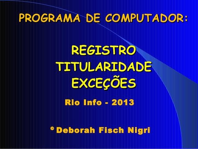 PROGRAMA DE COMPUTADOR:PROGRAMA DE COMPUTADOR: REGISTROREGISTRO TITULARIDADETITULARIDADE EXCEÇÕESEXCEÇÕES Rio Info - 2013 ...