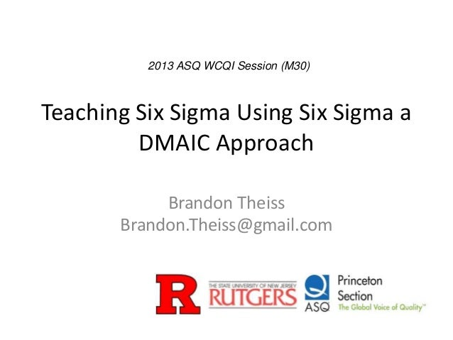 Teaching Six Sigma Using Six Sigma aDMAIC ApproachBrandon TheissBrandon.Theiss@gmail.com2013 ASQ WCQI Session (M30)
