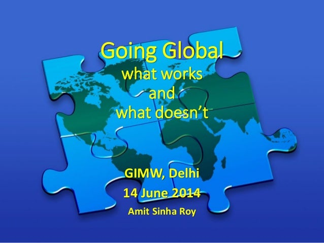 Going Global what works and what doesn't GIMW, Delhi 14 June 2014 Amit Sinha Roy